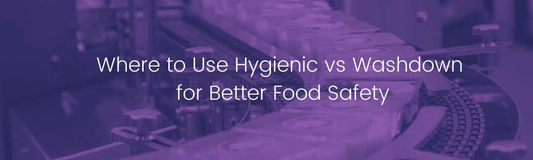 Where to Use Hygienic vs Washdown for Better Food Safety